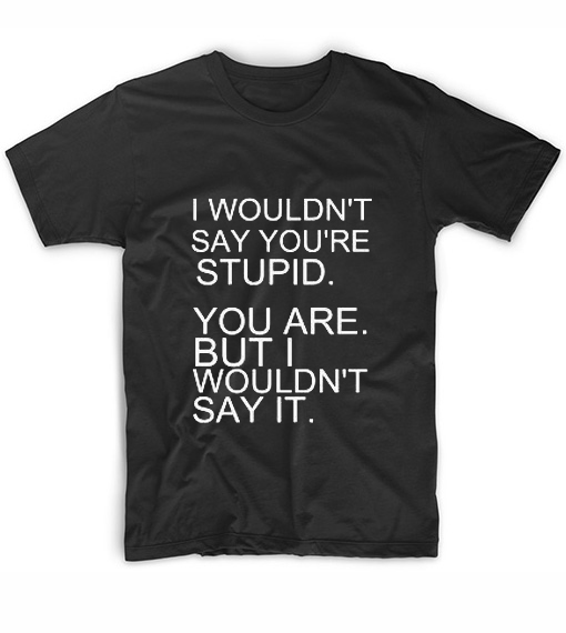 I Wouldn't Say You're Stupid T-Shirt