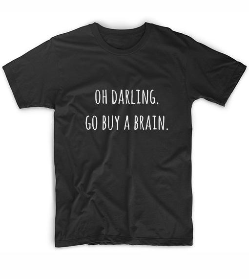 Oh darling go buy a brain t shirt custom t shirt no minimum for Customized t shirts no minimum order