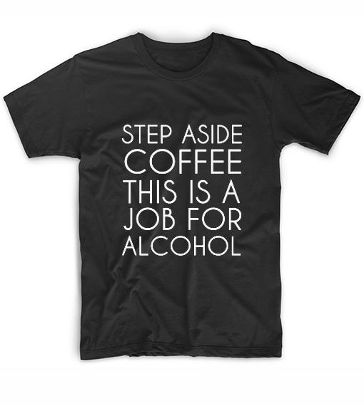 Step Aside Coffe This Is A Job For Alcohol T-Shirt