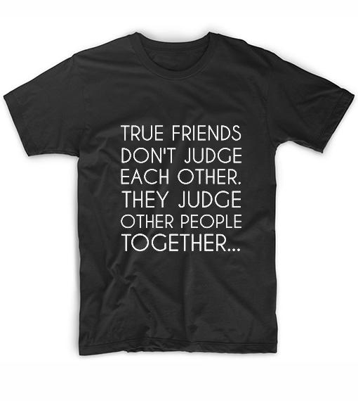 True Friends Don't Judge Each Other T-Shirt
