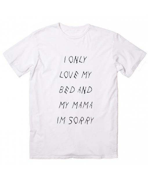 4777394ac I Only Love My Bed And My Momma Im Sorry T-Shirt - Custom T Shirts ...