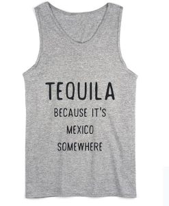 Tequila Because it's Mexico Somewhere Summer Tank top