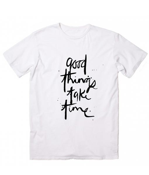 Good Things Take Time Cool T Shirt Quotes