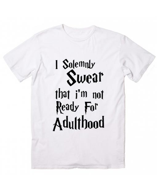 0990dbd7 I Solemnly Swear That I Am Not Ready For Adulthood Harry Potter Quotes T- Shirt