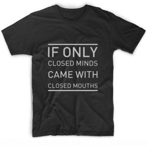 If Only Closed Minds Came With Closed Mouths Sarcasm T-Shirt
