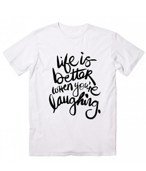 Life is Better When You're Laughing Cool T Shirt Quotes