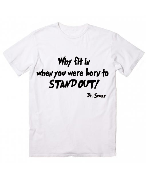 Elegant Why Fit In When You Were Born To Stand Out Dr Seuss Cool T Shirt Quotes