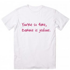You're So Fake Barbie is Jealous Sarcasm T-Shirt