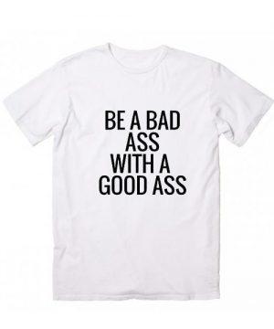 Be A Badass With A Good Ass T-Shirt
