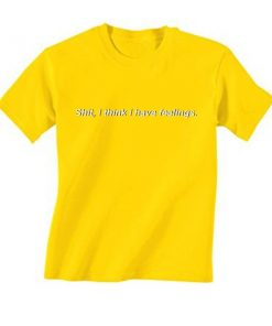 I Think I Have Feelings T-Shirt