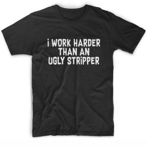 I Work Harder Than An Ugly Stripper Cool T Shirt Quotes