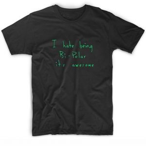 I Hate Being Bi Polar it's Awesome T-Shirt