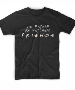 I'd Rather Be Watching Friends T-Shirt