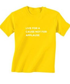 Live For A Cause Not For Applause T-Shirt