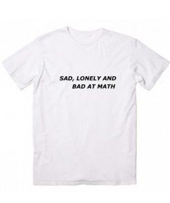 Sad Lonely and Bad At Math T-Shirt