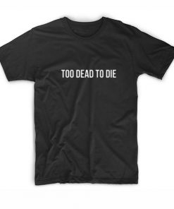 Too Dead To Die T-Shirt
