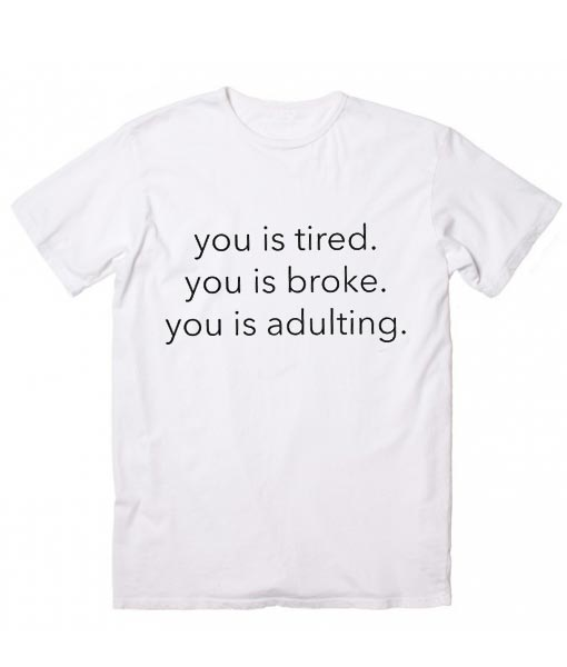 You Is Tired You Is Broke You Is Adulting T Shirt Clothfusion Tees