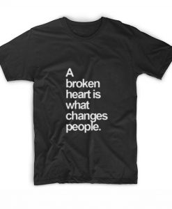 A Broken Heart is What Changes People T-Shirt