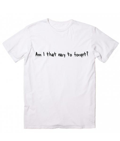 Am I That Easy To Forget T Shirt Clothfusion Custom T Shirts No