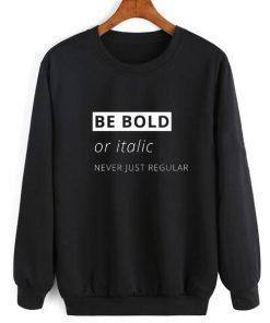 Be Bold Or Italic Never Regular Sweater