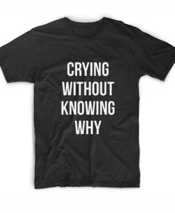 Crying Without Knowing Why T-Shirt
