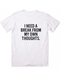 I Need Break From My Own Thoughts T-Shirt