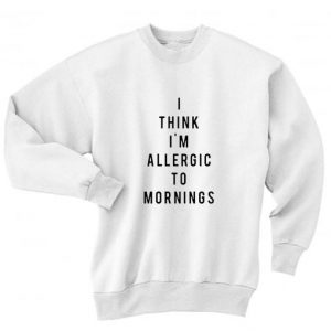 I Think I'm Allergic To Mornings Sweater