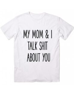 My Mom And I Talk Shit About You T-Shirt