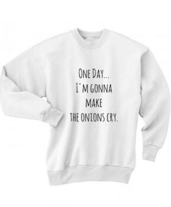 One Day I'm Gonna Make The Onions Cry Sweater