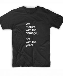 We Mature With The Damage T-Shirt