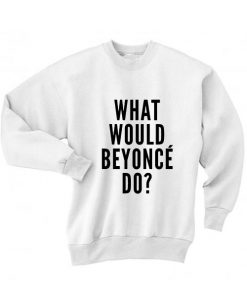 What Would Beyonce Do Sweater