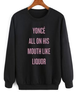 Yonce All On His Mouth Like Liquor Sweater