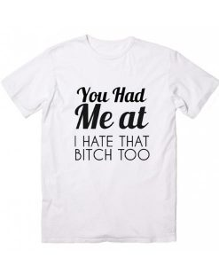 You Had Me At I Hate That Bitch Too T-Shirt