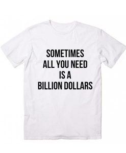 You Need Billion Dollar T-Shirt