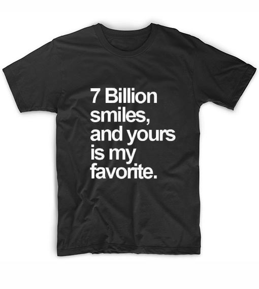 7 Billion Smiles And Yours Is My Favorite T Shirt