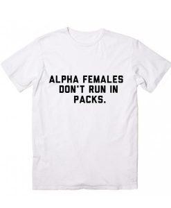 Alpha Females Don't Run in Packs T-Shirt