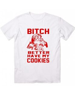 Bitch Better Have My Cookies funny Santa Christmas T-Shirt