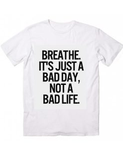 Breathe It's Just A Bad Day Not A Bad Life T-Shirt