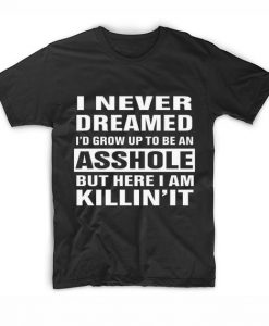 I Never Dreamed To Be An Asshole T-Shirt