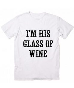I'm His Glass Of Wine T-Shirt