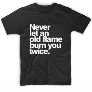 Never Let Old Flame Burn You Twice T-Shirt