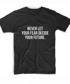 Never Let Your Fear Decide Your Future T-Shirt
