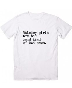 Whiskey Girls Are The Good Kind Of Bad News T-Shirt