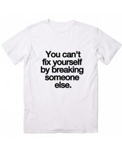You Can't Fix Yourself by Breaking Someone Else T-Shirt
