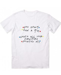 You Don't Own A Tv What's All Your Furniture Pointed At T-Shirt