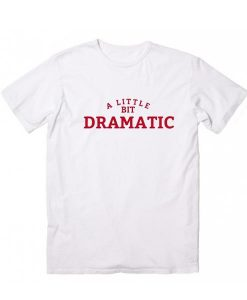 A Little Bit Dramatic Shirt for a Drama Queen or Mean Girls T-Shirt