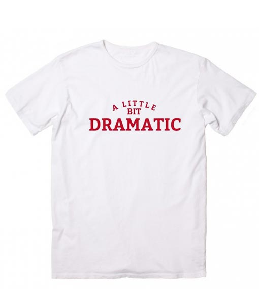 A Little Bit Dramatic Shirt For A Drama Queen Or Mean Girls T Shirt