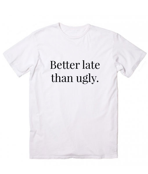 Better Late Than Ugly T-Shirt