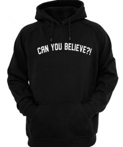 Can You Believe Hoodie Men And Women Fashion Hoodie