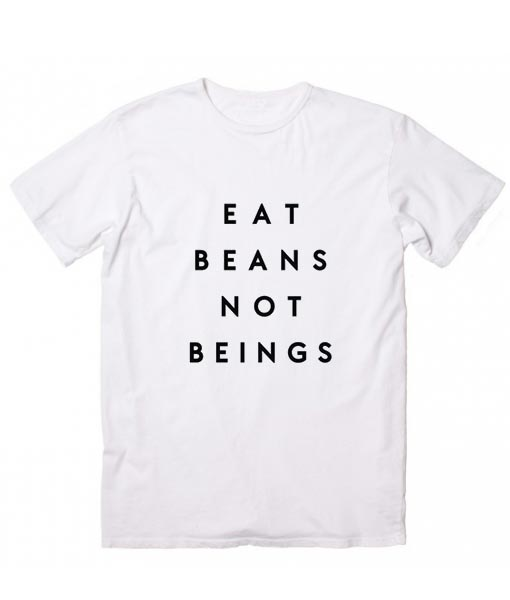 Eat Beans Not Beings Vegan Funny Quote Tshirts